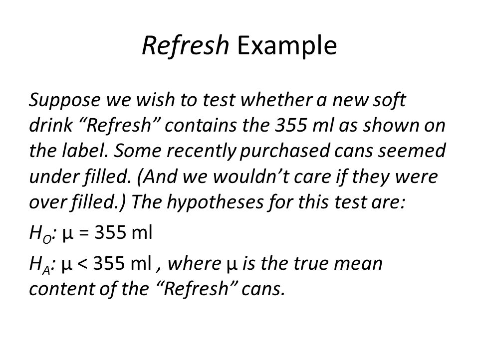 Refresh Example Suppose we wish to test whether a new soft drink Refresh contains the 355 ml as shown on the label.