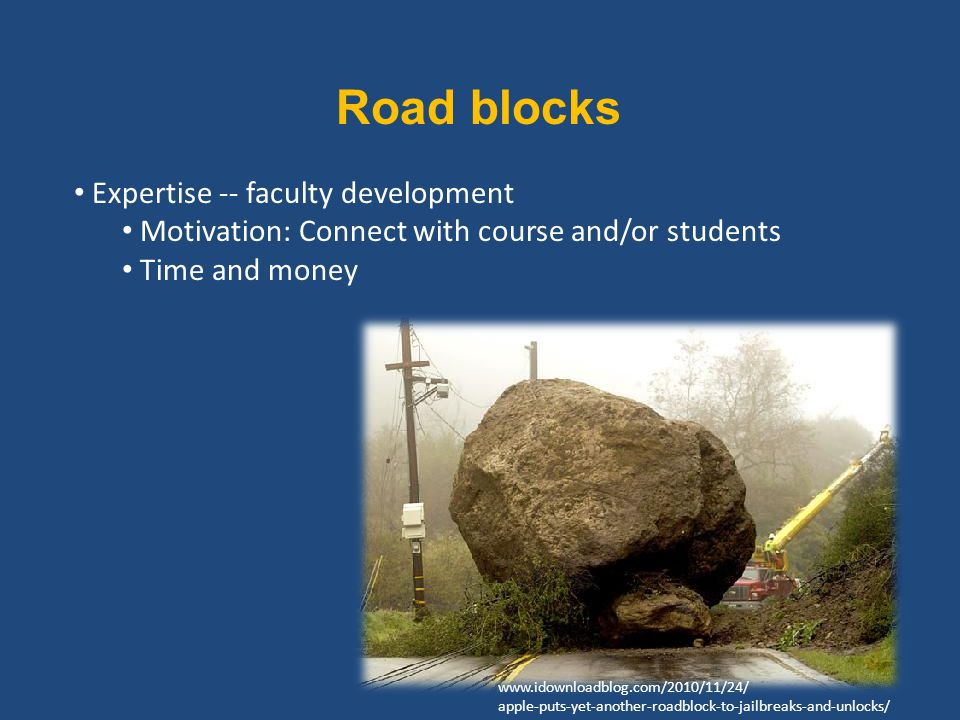 Road blocks Expertise -- faculty development Motivation: Connect with course and/or students Time and money www.idownloadblog.com/2010/11/24/ apple-puts-yet-another-roadblock-to-jailbreaks-and-unlocks/