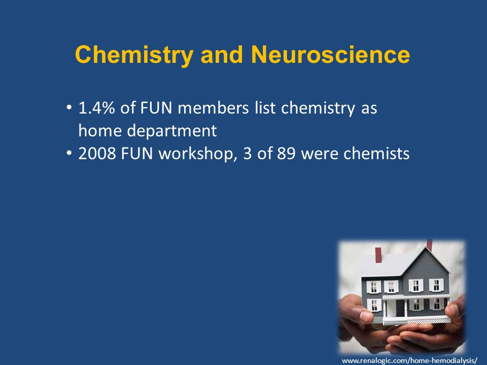 Chemistry and Neuroscience 1.4% of FUN members list chemistry as home department 2008 FUN workshop, 3 of 89 were chemists www.renalogic.com/home-hemodialysis/