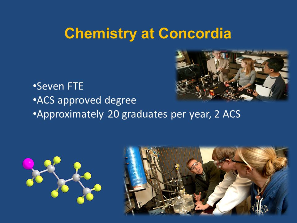 Chemistry at Concordia Seven FTE ACS approved degree Approximately 20 graduates per year, 2 ACS