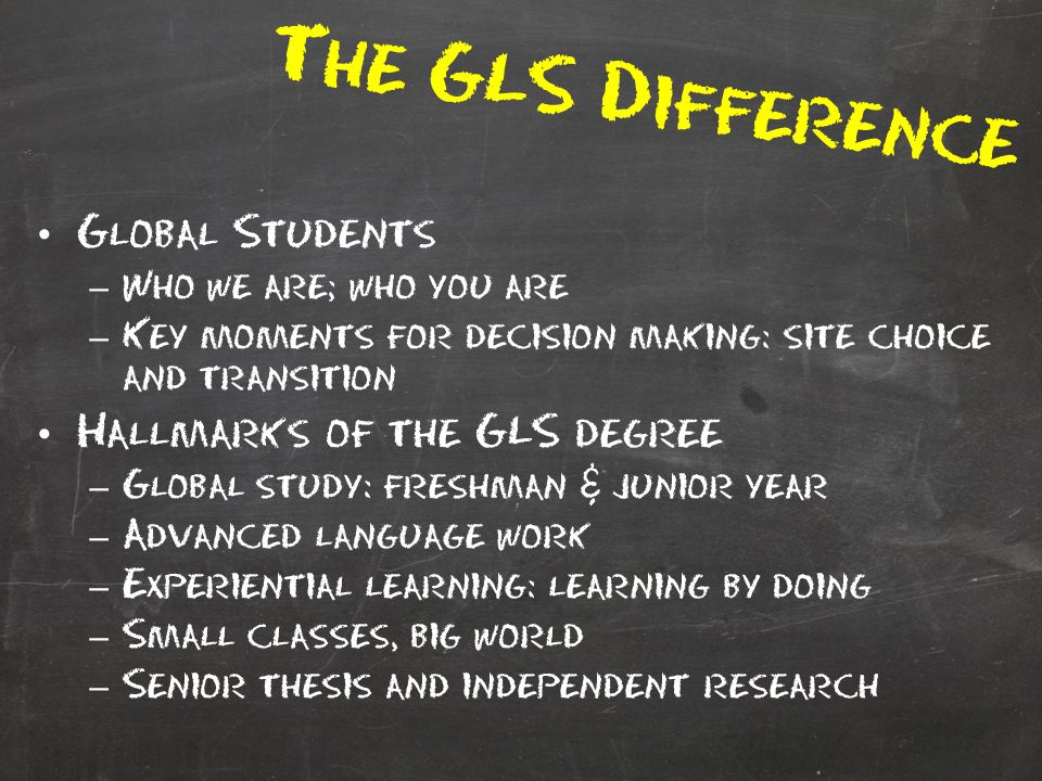 The GLS Difference Global Students – Who we are; who you are – Key moments for decision making: site choice and transition Hallmarks of the GLS degree – Global study: freshman & junior year – Advanced language work – Experiential learning: learning by doing – Small classes, big world – Senior thesis and independent research