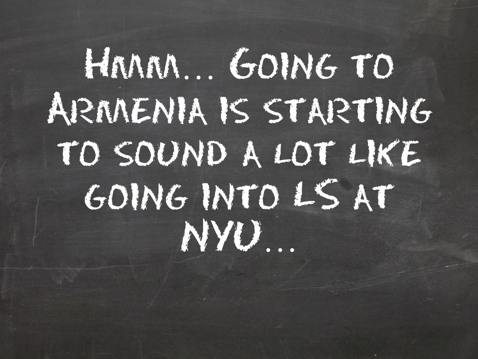 Hmm … Going to Armenia is starting to sound a lot like going into LS at NYU …