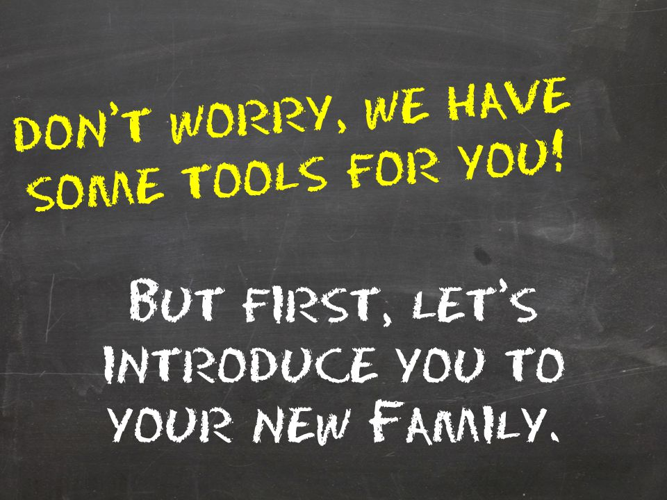 don't worry, we have some tools for you! But first, let's introduce you to your new Family.