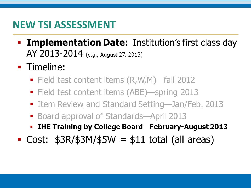 NEW TSI ASSESSMENT  Implementation Date: Institution's first class day AY 2013-2014 (e.g., August 27, 2013)  Timeline:  Field test content items (R,W,M)—fall 2012  Field test content items (ABE)—spring 2013  Item Review and Standard Setting—Jan/Feb.