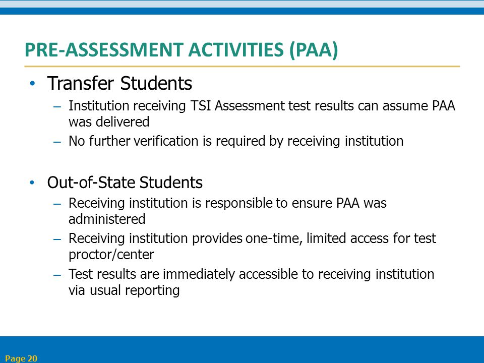PRE-ASSESSMENT ACTIVITIES (PAA) Transfer Students – Institution receiving TSI Assessment test results can assume PAA was delivered – No further verification is required by receiving institution Out-of-State Students – Receiving institution is responsible to ensure PAA was administered – Receiving institution provides one-time, limited access for test proctor/center – Test results are immediately accessible to receiving institution via usual reporting Page 20