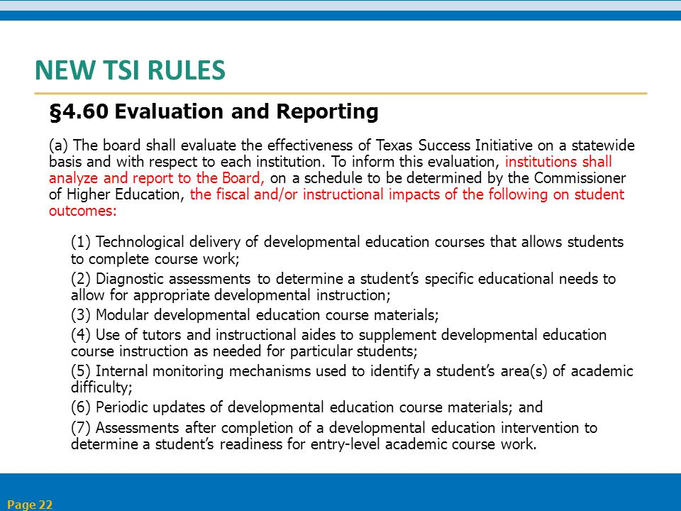 NEW TSI RULES §4.60 Evaluation and Reporting (a) The board shall evaluate the effectiveness of Texas Success Initiative on a statewide basis and with respect to each institution.