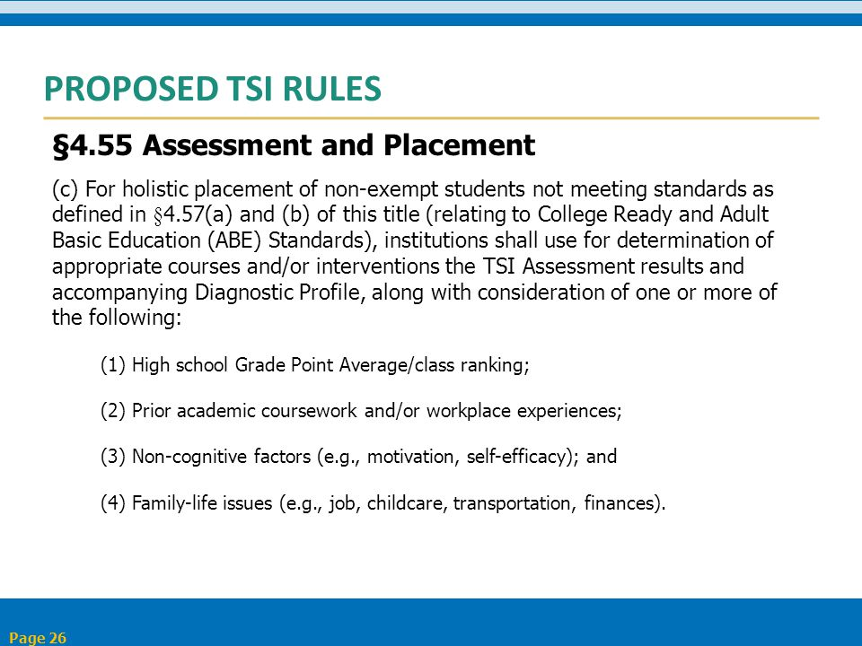 PROPOSED TSI RULES §4.55 Assessment and Placement (c) For holistic placement of non-exempt students not meeting standards as defined in §4.57(a) and (b) of this title (relating to College Ready and Adult Basic Education (ABE) Standards), institutions shall use for determination of appropriate courses and/or interventions the TSI Assessment results and accompanying Diagnostic Profile, along with consideration of one or more of the following: (1) High school Grade Point Average/class ranking; (2) Prior academic coursework and/or workplace experiences; (3) Non-cognitive factors (e.g., motivation, self-efficacy); and (4) Family-life issues (e.g., job, childcare, transportation, finances).