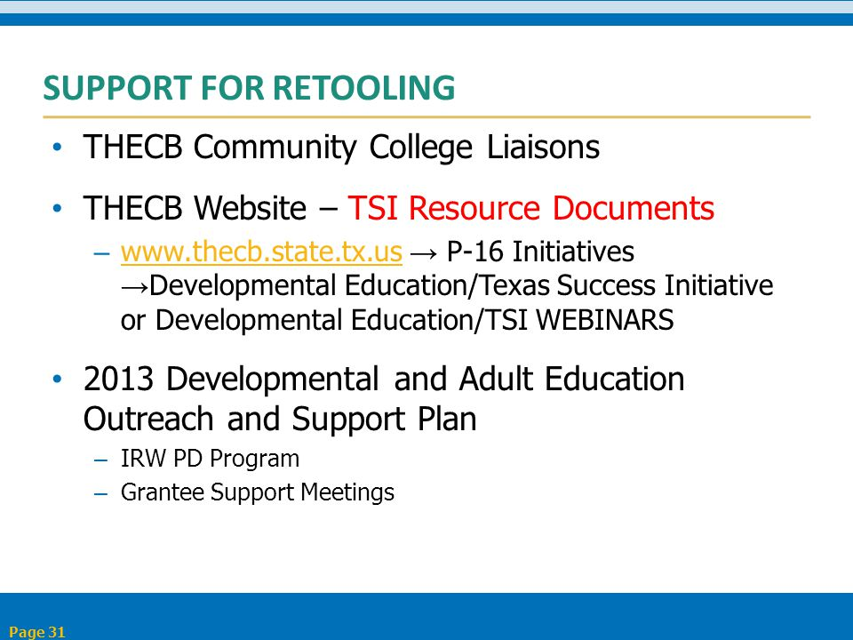 SUPPORT FOR RETOOLING THECB Community College Liaisons THECB Website – TSI Resource Documents – www.thecb.state.tx.us → P-16 Initiatives → Developmental Education/Texas Success Initiative or Developmental Education/TSI WEBINARS www.thecb.state.tx.us 2013 Developmental and Adult Education Outreach and Support Plan – IRW PD Program – Grantee Support Meetings Page 31