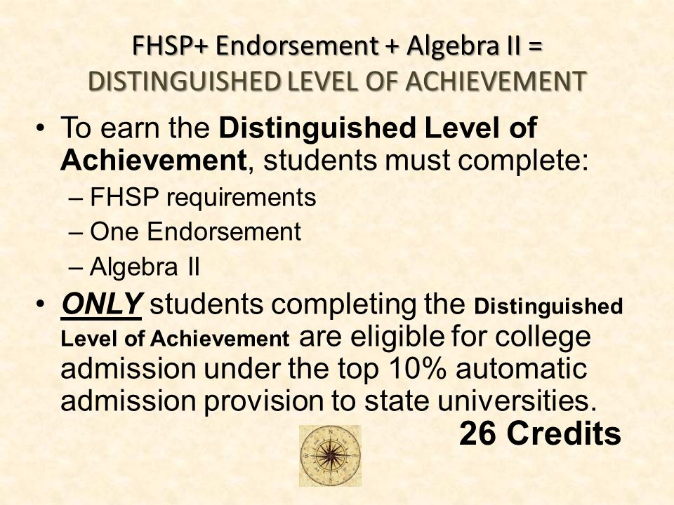 FHSP+ Endorsement + Algebra II = DISTINGUISHED LEVEL OF ACHIEVEMENT To earn the Distinguished Level of Achievement, students must complete: –FHSP requirements –One Endorsement –Algebra II ONLY students completing the Distinguished Level of Achievement are eligible for college admission under the top 10% automatic admission provision to state universities.