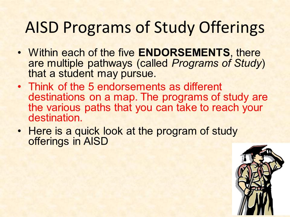 AISD Programs of Study Offerings Within each of the five ENDORSEMENTS, there are multiple pathways (called Programs of Study) that a student may pursue.