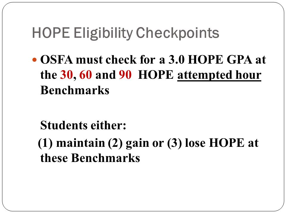 HOPE Eligibility Checkpoints OSFA must check for a 3.0 HOPE GPA at the 30, 60 and 90 HOPE attempted hour Benchmarks Students either: (1) maintain (2) gain or (3) lose HOPE at these Benchmarks