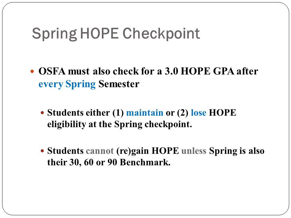 Spring HOPE Checkpoint OSFA must also check for a 3.0 HOPE GPA after every Spring Semester Students either (1) maintain or (2) lose HOPE eligibility at the Spring checkpoint.