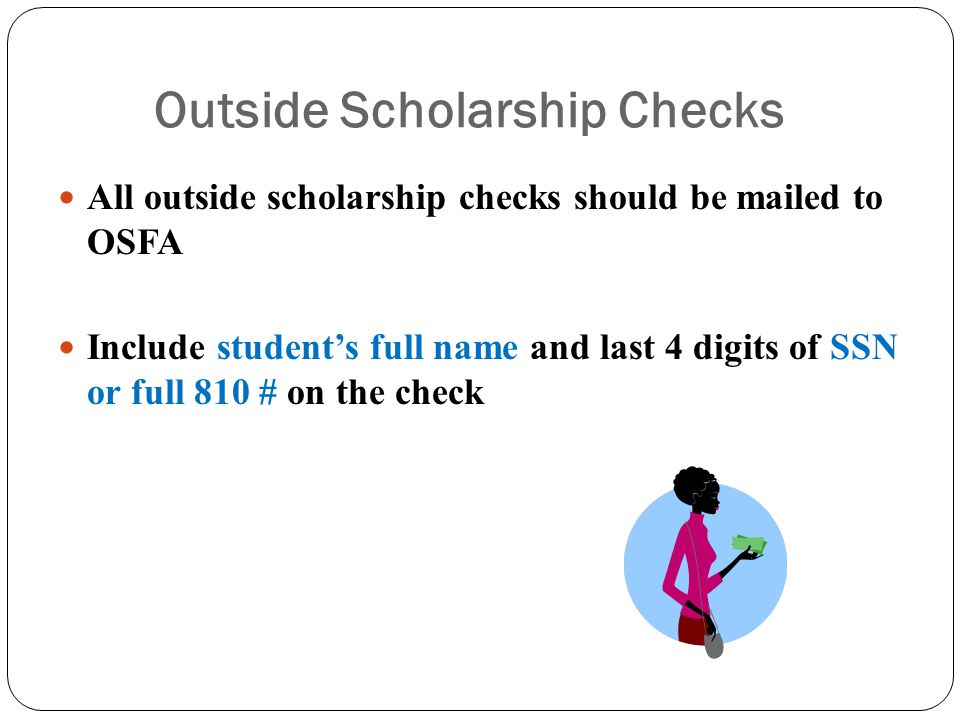 Outside Scholarship Checks All outside scholarship checks should be mailed to OSFA Include student's full name and last 4 digits of SSN or full 810 # on the check