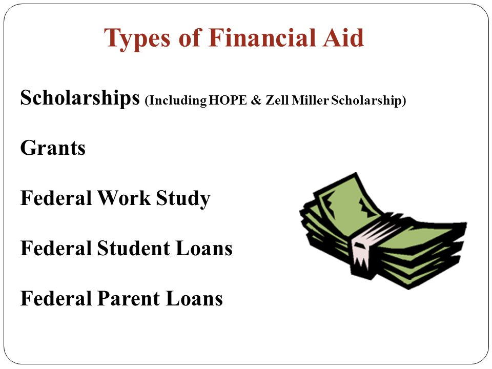 Types of Financial Aid Scholarships (Including HOPE & Zell Miller Scholarship) Grants Federal Work Study Federal Student Loans Federal Parent Loans