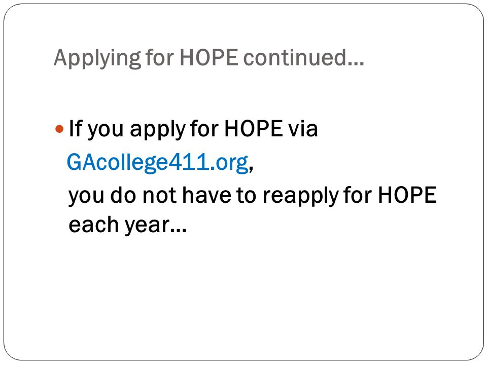 Applying for HOPE continued… If you apply for HOPE via GAcollege411.org, you do not have to reapply for HOPE each year…