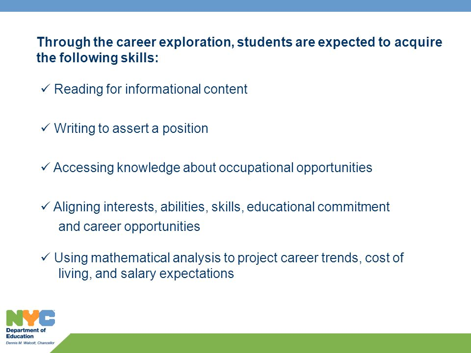 Reading for informational content Writing to assert a position Accessing knowledge about occupational opportunities Aligning interests, abilities, skills, educational commitment and career opportunities Using mathematical analysis to project career trends, cost of living, and salary expectations Through the career exploration, students are expected to acquire the following skills:
