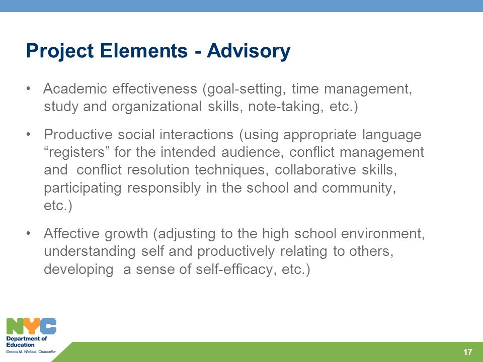 Project Elements - Advisory Academic effectiveness (goal-setting, time management, study and organizational skills, note-taking, etc.) Productive social interactions (using appropriate language registers for the intended audience, conflict management and conflict resolution techniques, collaborative skills, participating responsibly in the school and community, etc.) Affective growth (adjusting to the high school environment, understanding self and productively relating to others, developing a sense of self-efficacy, etc.) 17