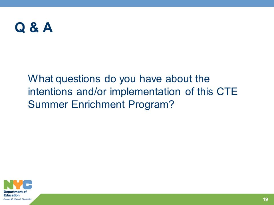 Q & A 19 What questions do you have about the intentions and/or implementation of this CTE Summer Enrichment Program