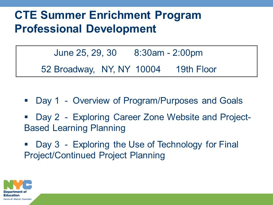 CTE Summer Enrichment Program Professional Development June 25, 29, 30 8:30am - 2:00pm 52 Broadway, NY, NY 10004 19th Floor  Day 1 - Overview of Program/Purposes and Goals  Day 2 - Exploring Career Zone Website and Project- Based Learning Planning  Day 3 - Exploring the Use of Technology for Final Project/Continued Project Planning