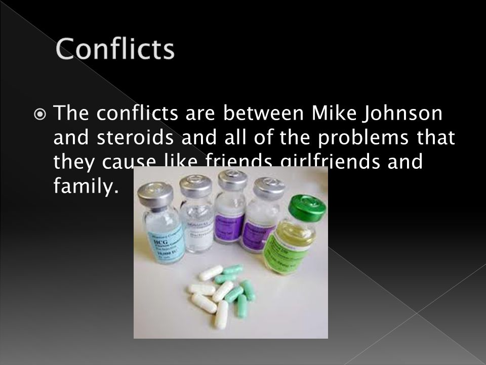  The conflicts are between Mike Johnson and steroids and all of the problems that they cause like friends girlfriends and family.