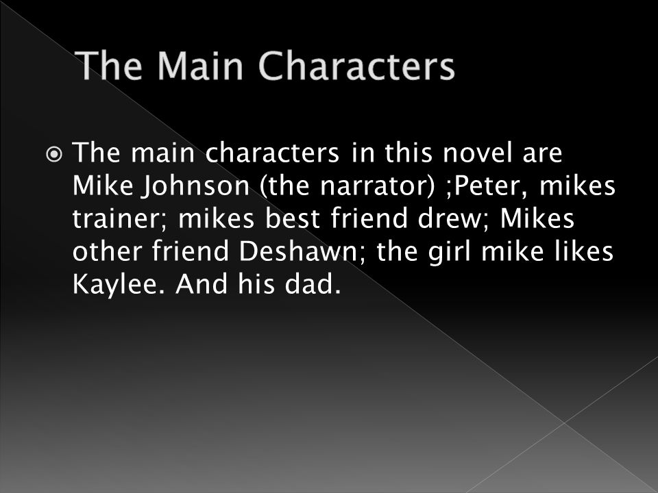  The main characters in this novel are Mike Johnson (the narrator) ;Peter, mikes trainer; mikes best friend drew; Mikes other friend Deshawn; the girl mike likes Kaylee.