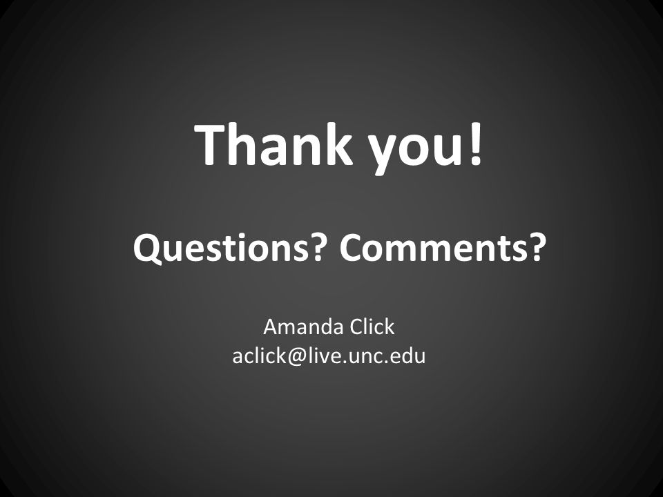 Thank you! Questions Comments Amanda Click aclick@live.unc.edu