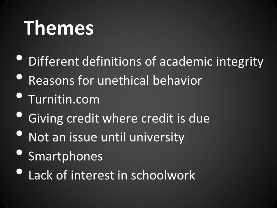 Themes Different definitions of academic integrity Reasons for unethical behavior Turnitin.com Giving credit where credit is due Not an issue until university Smartphones Lack of interest in schoolwork