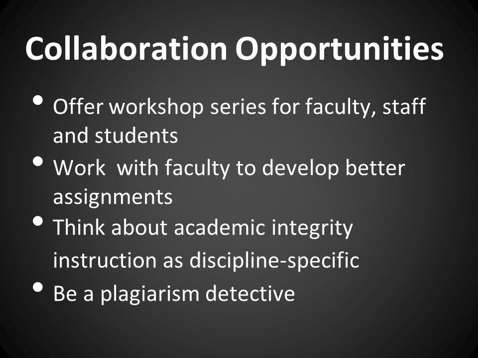 Collaboration Opportunities Offer workshop series for faculty, staff and students Work with faculty to develop better assignments Think about academic integrity instruction as discipline-specific Be a plagiarism detective
