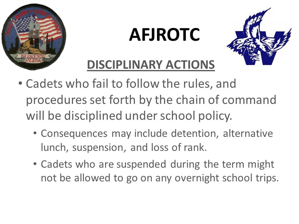 AFJROTC DISCIPLINARY ACTIONS Cadets who fail to follow the rules, and procedures set forth by the chain of command will be disciplined under school policy.