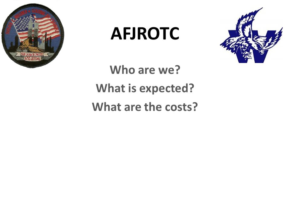 AFJROTC Who are we? What is expected? What are the costs?