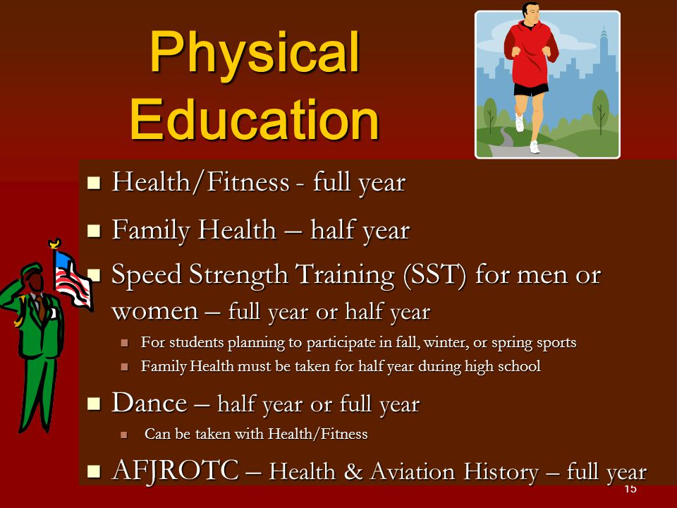 15 Physical Education Health/Fitness - full year Health/Fitness - full year Family Health – half year Family Health – half year Speed Strength Training (SST) for men or women – full year or half year Speed Strength Training (SST) for men or women – full year or half year For students planning to participate in fall, winter, or spring sports For students planning to participate in fall, winter, or spring sports Family Health must be taken for half year during high school Family Health must be taken for half year during high school Dance – half year or full year Dance – half year or full year Can be taken with Health/Fitness Can be taken with Health/Fitness AFJROTC – Health & Aviation History – full year AFJROTC – Health & Aviation History – full year