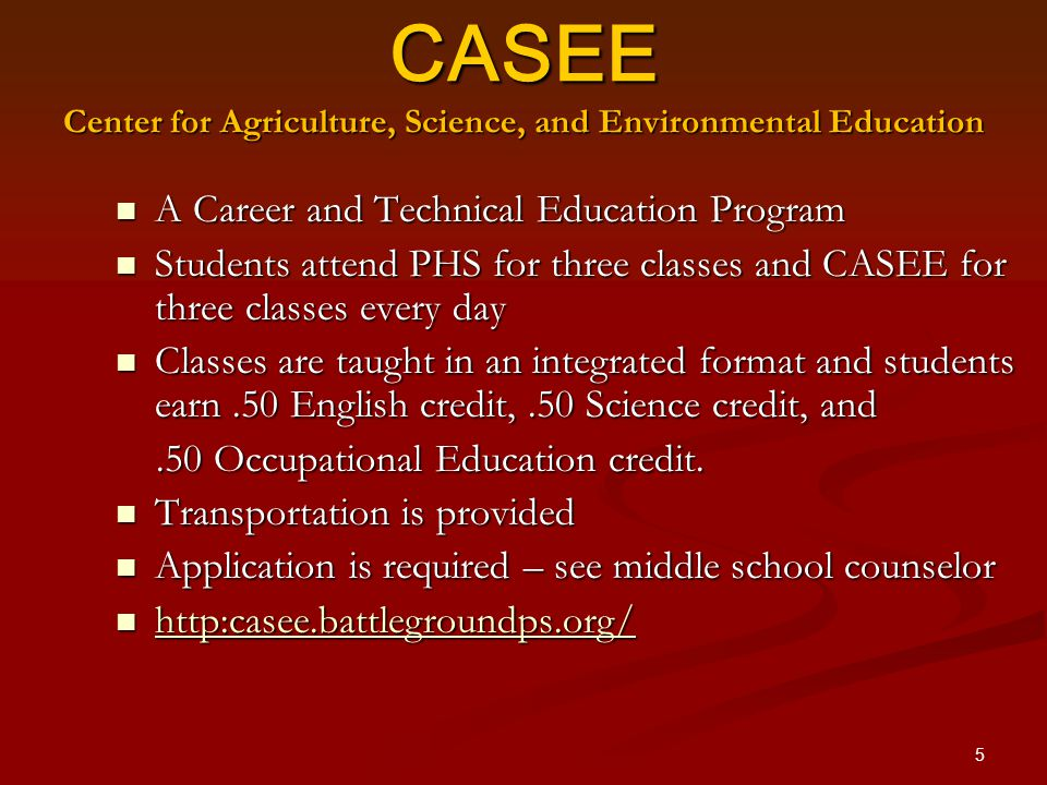 5 CASEE Center for Agriculture, Science, and Environmental Education A Career and Technical Education Program A Career and Technical Education Program Students attend PHS for three classes and CASEE for three classes every day Students attend PHS for three classes and CASEE for three classes every day Classes are taught in an integrated format and students earn.50 English credit,.50 Science credit, and Classes are taught in an integrated format and students earn.50 English credit,.50 Science credit, and.50 Occupational Education credit..50 Occupational Education credit.