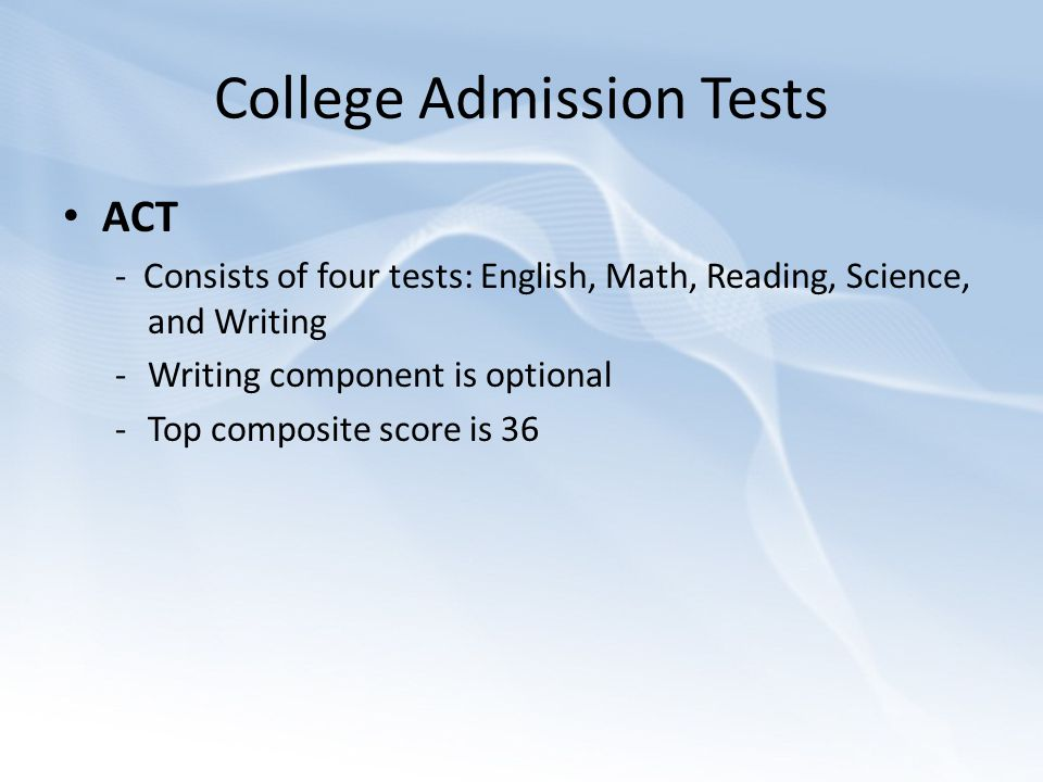College Admission Tests ACT - Consists of four tests: English, Math, Reading, Science, and Writing -Writing component is optional -Top composite score is 36