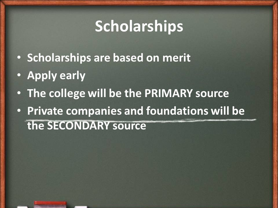 Scholarships Scholarships are based on merit Apply early The college will be the PRIMARY source Private companies and foundations will be the SECONDARY source