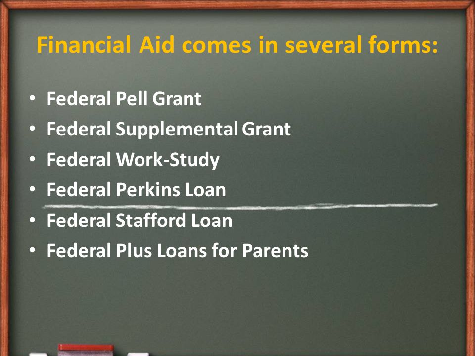 Financial Aid comes in several forms: Federal Pell Grant Federal Supplemental Grant Federal Work-Study Federal Perkins Loan Federal Stafford Loan Federal Plus Loans for Parents