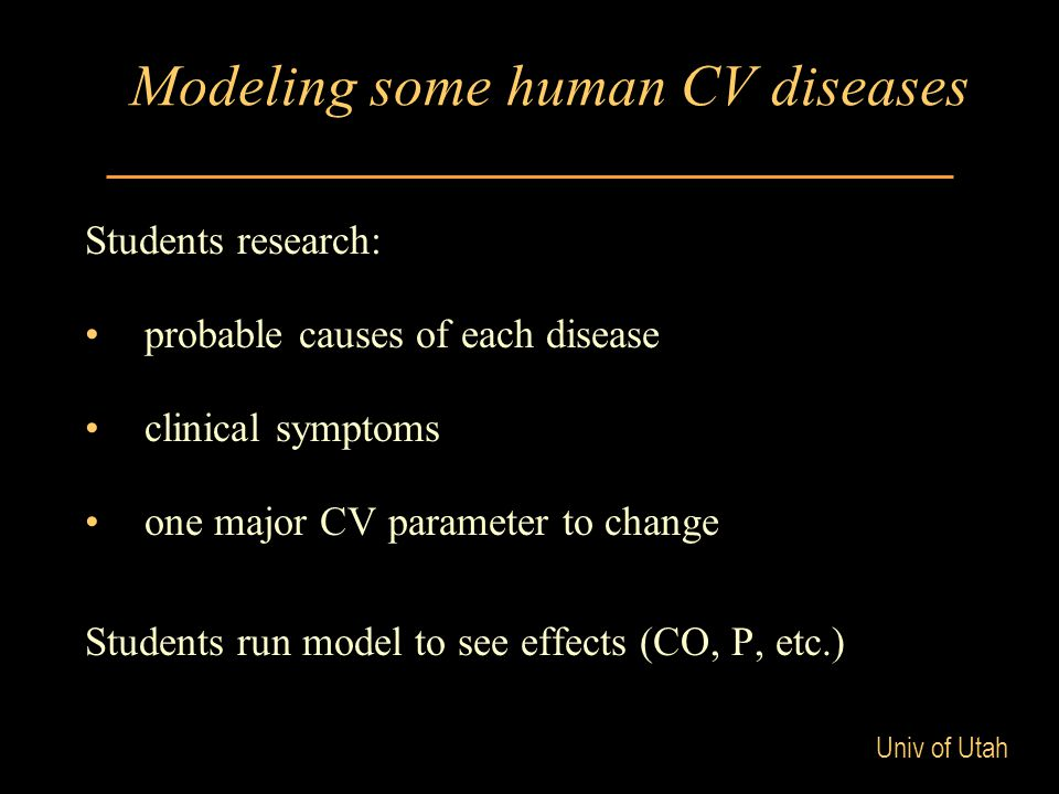 Univ of Utah Modeling some human CV diseases Students research: probable causes of each disease clinical symptoms one major CV parameter to change Students run model to see effects (CO, P, etc.)