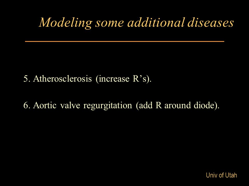 Univ of Utah Modeling some additional diseases 5. Atherosclerosis (increase R's). 6. Aortic valve regurgitation (add R around diode).