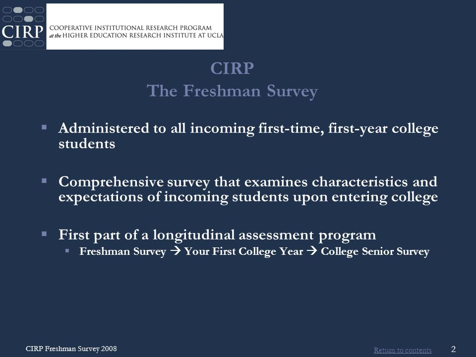 Return to contents CIRP Freshman Survey 2008 3 CIRP The Freshman Survey  43 rd year  Over 13 million students  Over 1,900 schools  Largest and longest running study of higher education