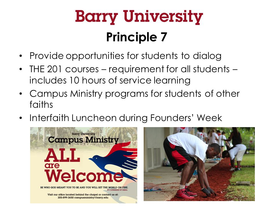 Principle 7 Provide opportunities for students to dialog THE 201 courses – requirement for all students – includes 10 hours of service learning Campus Ministry programs for students of other faiths Interfaith Luncheon during Founders' Week