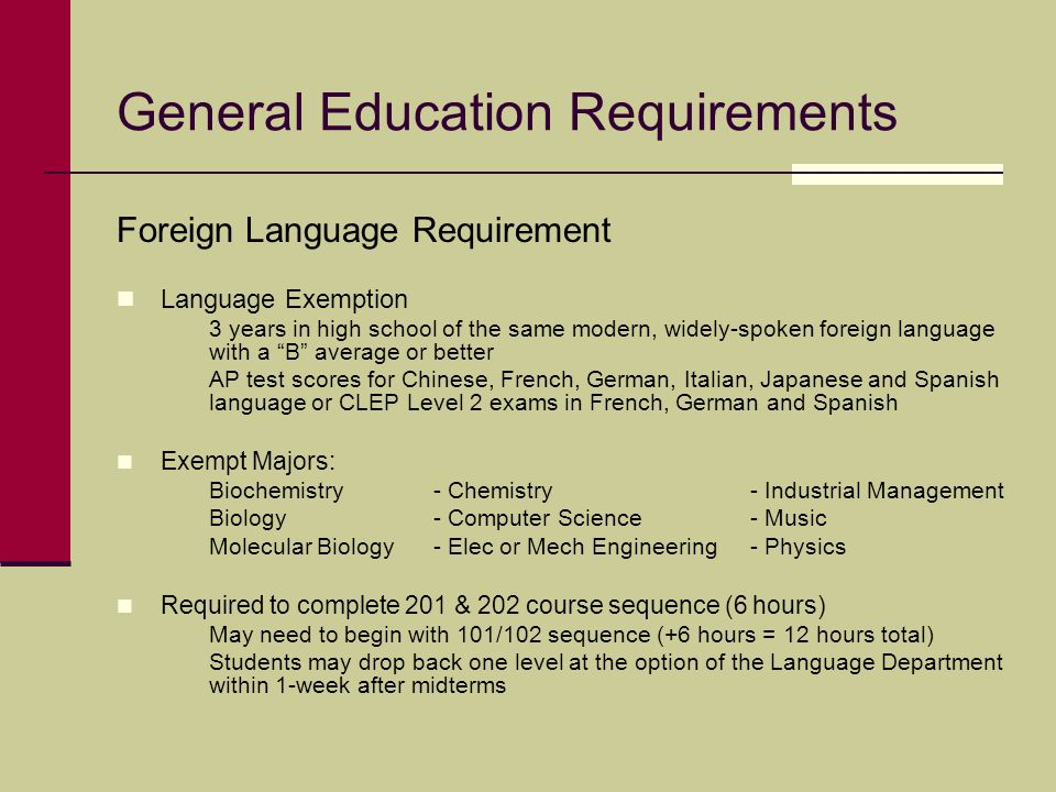 General Education Requirements Foreign Language Requirement Language Exemption 3 years in high school of the same modern, widely-spoken foreign langua