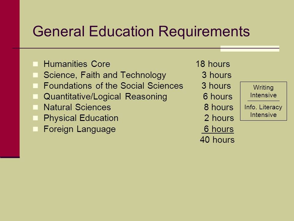 General Education Requirements Humanities Core 18 hours Science, Faith and Technology 3 hours Foundations of the Social Sciences 3 hours Quantitative/Logical Reasoning 6 hours Natural Sciences 8 hours Physical Education 2 hours Foreign Language 6 hours 40 hours Writing Intensive Info.