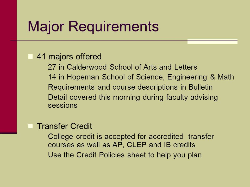 Major Requirements 41 majors offered 27 in Calderwood School of Arts and Letters 14 in Hopeman School of Science, Engineering & Math Requirements and