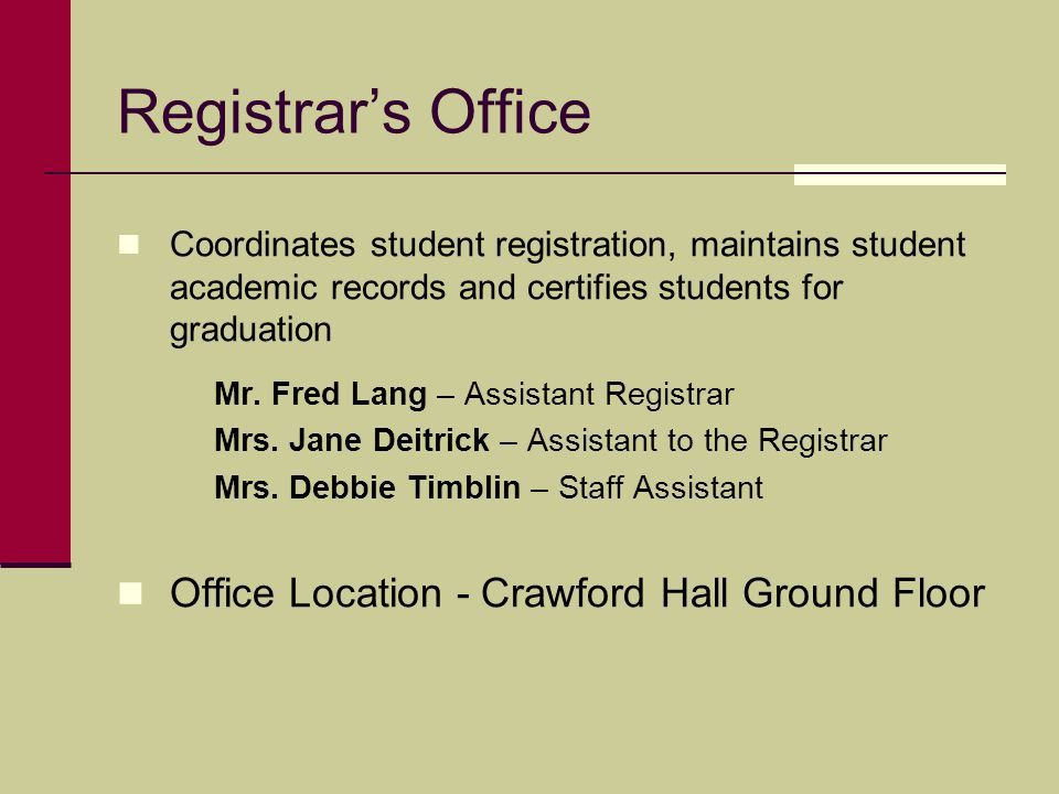 Registrar's Office Coordinates student registration, maintains student academic records and certifies students for graduation Mr.