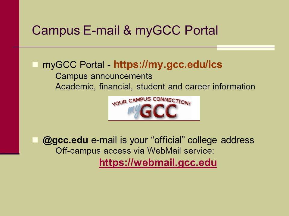 Campus E-mail & myGCC Portal myGCC Portal - https://my.gcc.edu/ics Campus announcements Academic, financial, student and career information @gcc.edu e-mail is your official college address Off-campus access via WebMail service: https://webmail.gcc.edu