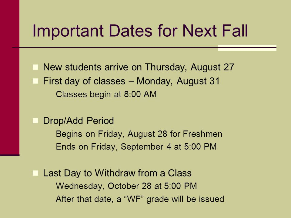 Important Dates for Next Fall New students arrive on Thursday, August 27 First day of classes – Monday, August 31 Classes begin at 8:00 AM Drop/Add Period Begins on Friday, August 28 for Freshmen Ends on Friday, September 4 at 5:00 PM Last Day to Withdraw from a Class Wednesday, October 28 at 5:00 PM After that date, a WF grade will be issued