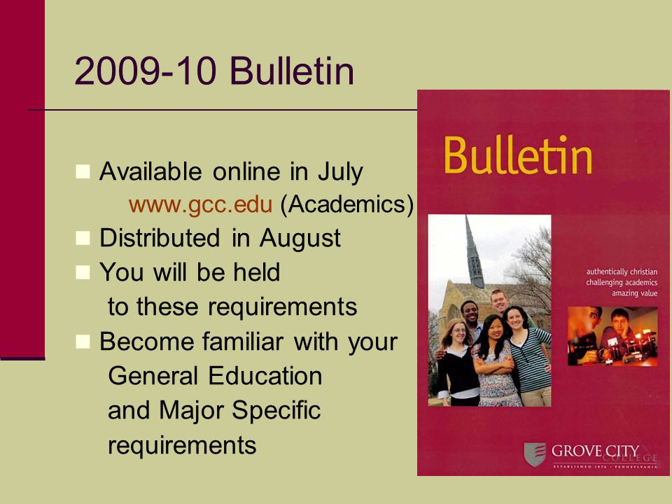 2009-10 Bulletin Available online in July www.gcc.edu (Academics) Distributed in August You will be held to these requirements Become familiar with your General Education and Major Specific requirements