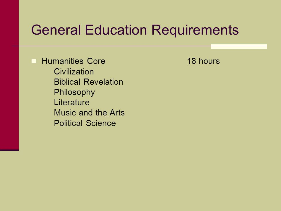 General Education Requirements Humanities Core 18 hours Civilization Biblical Revelation Philosophy Literature Music and the Arts Political Science