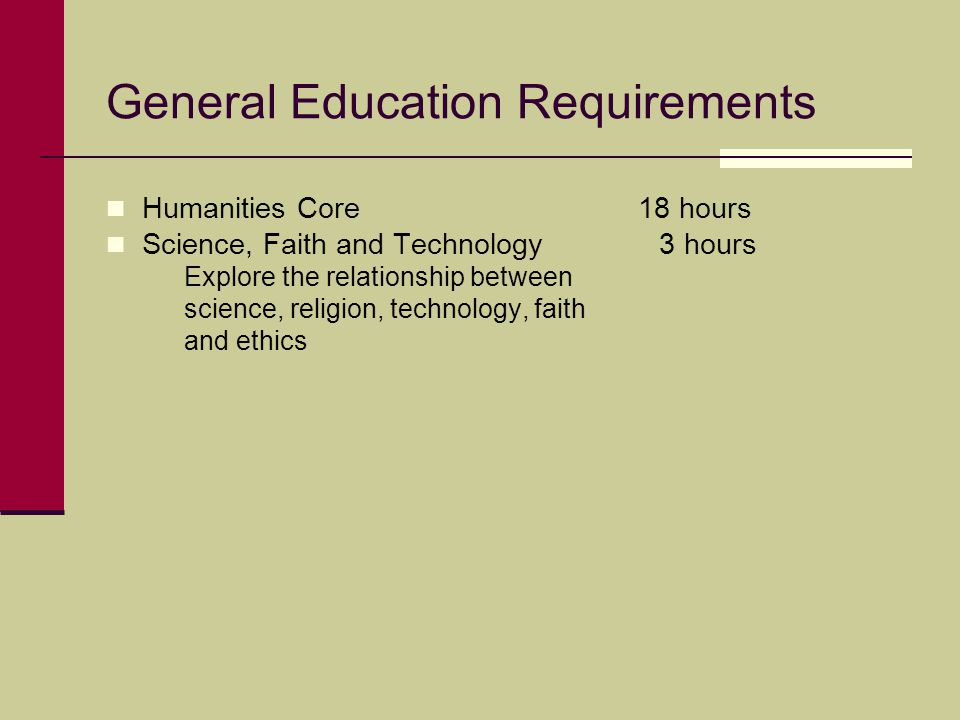 General Education Requirements Humanities Core 18 hours Science, Faith and Technology 3 hours Explore the relationship between science, religion, tech