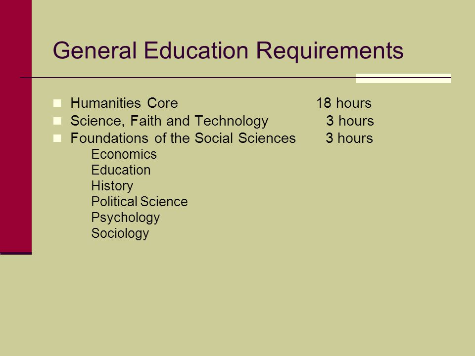General Education Requirements Humanities Core 18 hours Science, Faith and Technology 3 hours Foundations of the Social Sciences 3 hours Economics Education History Political Science Psychology Sociology