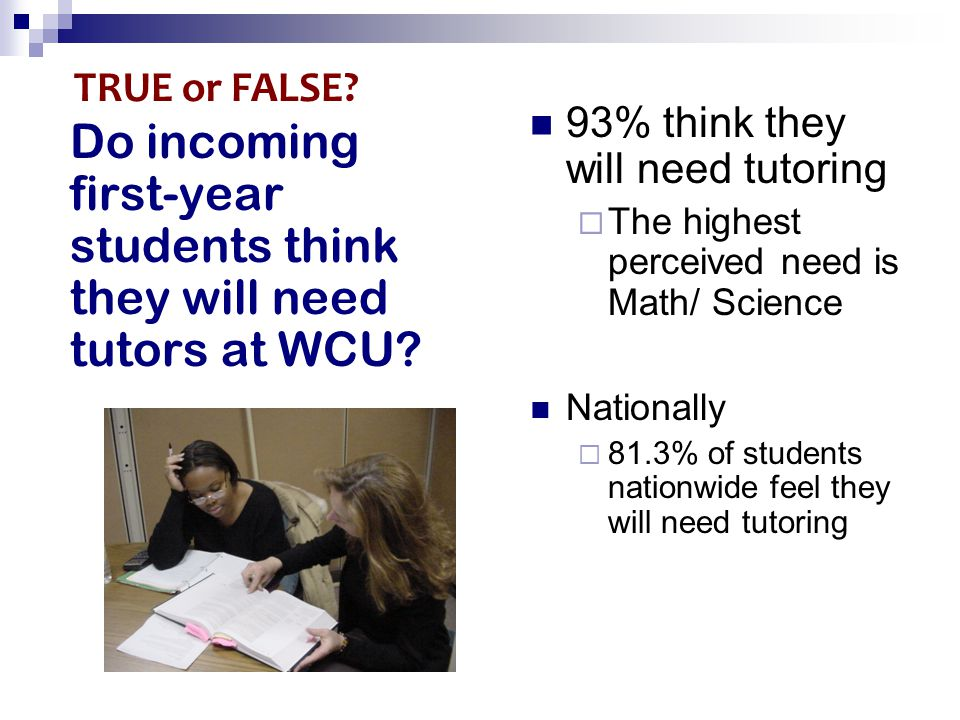 Do incoming first-year students think they will need tutors at WCU? 93% think they will need tutoring  The highest perceived need is Math/ Science Na